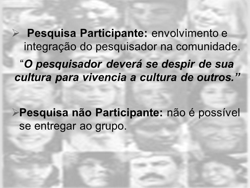 Pesquisa Participante: envolvimento e integração do pesquisador na comunidade.