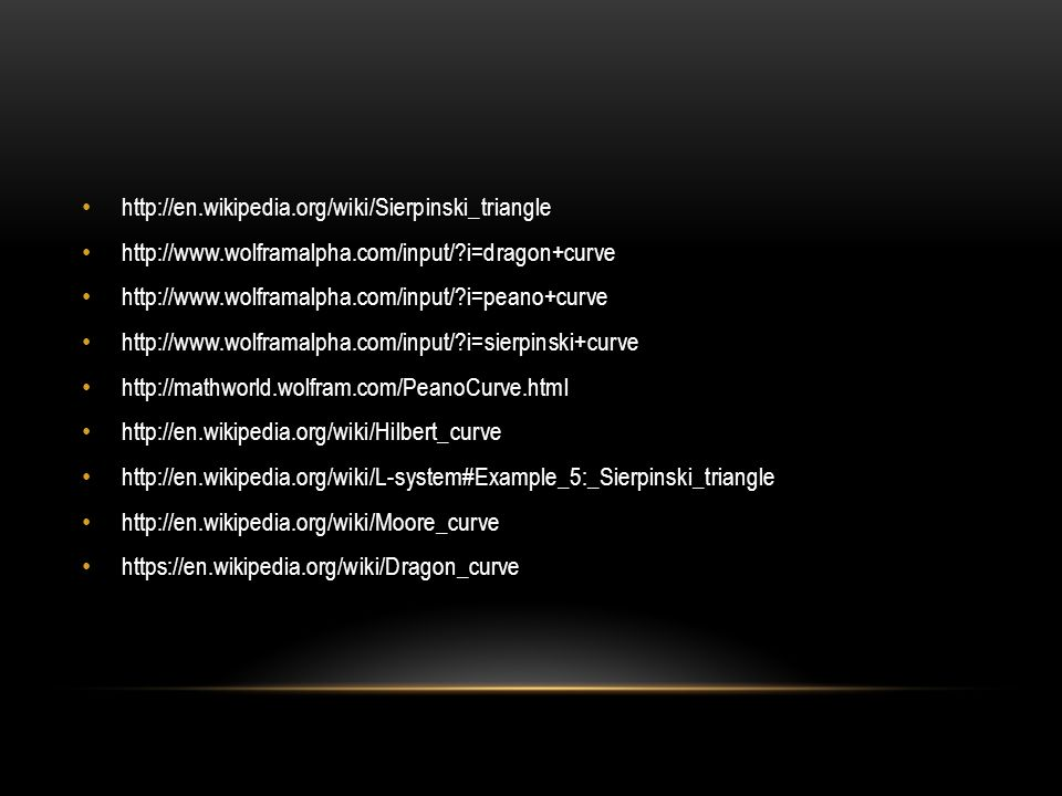 http://en.wikipedia.org/wiki/Sierpinski_triangle http://www.wolframalpha.com/input/ i=dragon+curve.