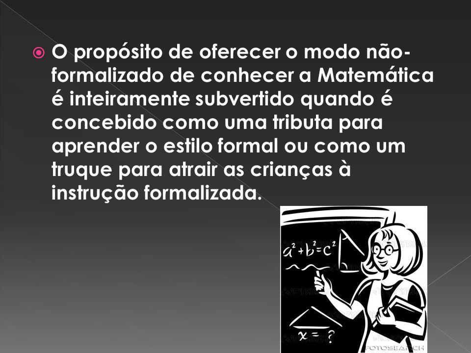 O propósito de oferecer o modo não-formalizado de conhecer a Matemática é inteiramente subvertido quando é concebido como uma tributa para aprender o estilo formal ou como um truque para atrair as crianças à instrução formalizada.