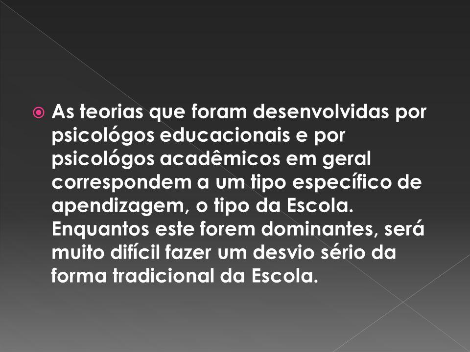 As teorias que foram desenvolvidas por psicológos educacionais e por psicológos acadêmicos em geral correspondem a um tipo específico de apendizagem, o tipo da Escola.