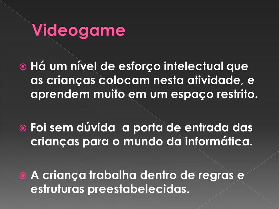 Videogame Há um nível de esforço intelectual que as crianças colocam nesta atividade, e aprendem muito em um espaço restrito.
