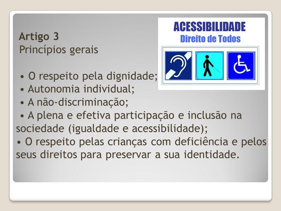 Artigo 3 Princípios gerais • O respeito pela dignidade; • Autonomia individual; • A não-discriminação; • A plena e efetiva participação e inclusão na sociedade (igualdade e acessibilidade); • O respeito pelas crianças com deficiência e pelos seus direitos para preservar a sua identidade.