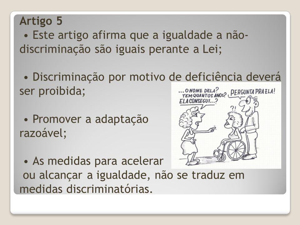 Artigo 5 • Este artigo afirma que a igualdade a não-discriminação são iguais perante a Lei; • Discriminação por motivo de deficiência deverá ser proibida; • Promover a adaptação razoável; • As medidas para acelerar ou alcançar a igualdade, não se traduz em medidas discriminatórias.
