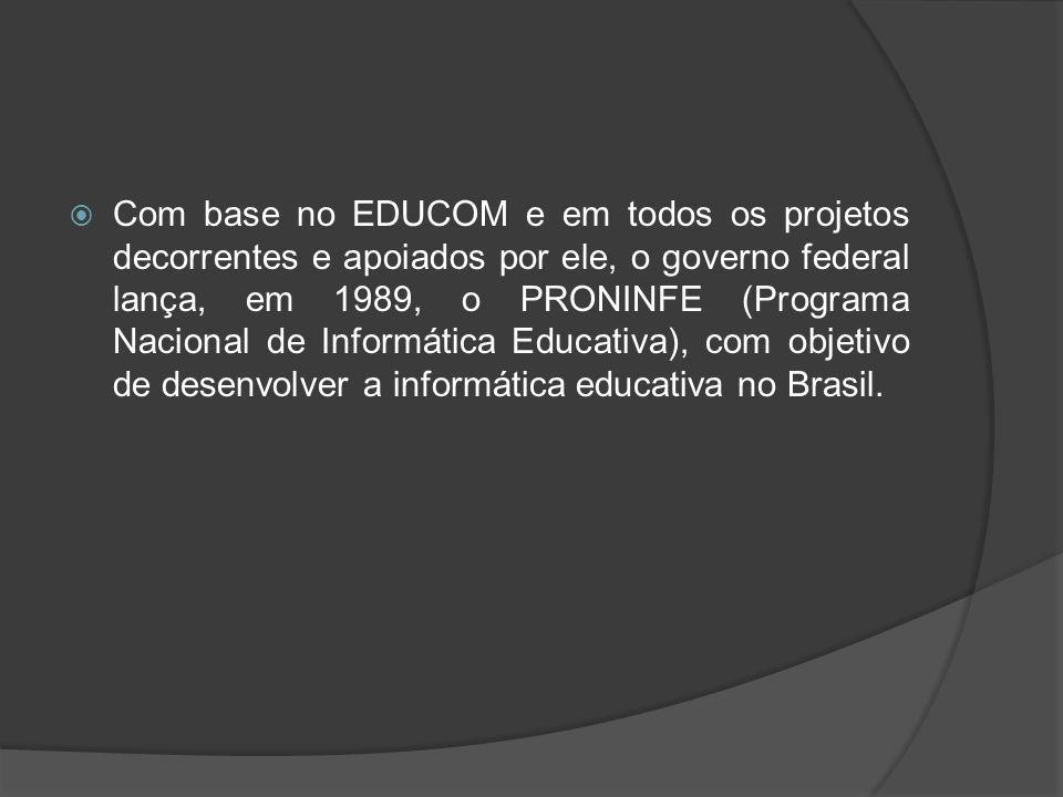 Com base no EDUCOM e em todos os projetos decorrentes e apoiados por ele, o governo federal lança, em 1989, o PRONINFE (Programa Nacional de Informática Educativa), com objetivo de desenvolver a informática educativa no Brasil.