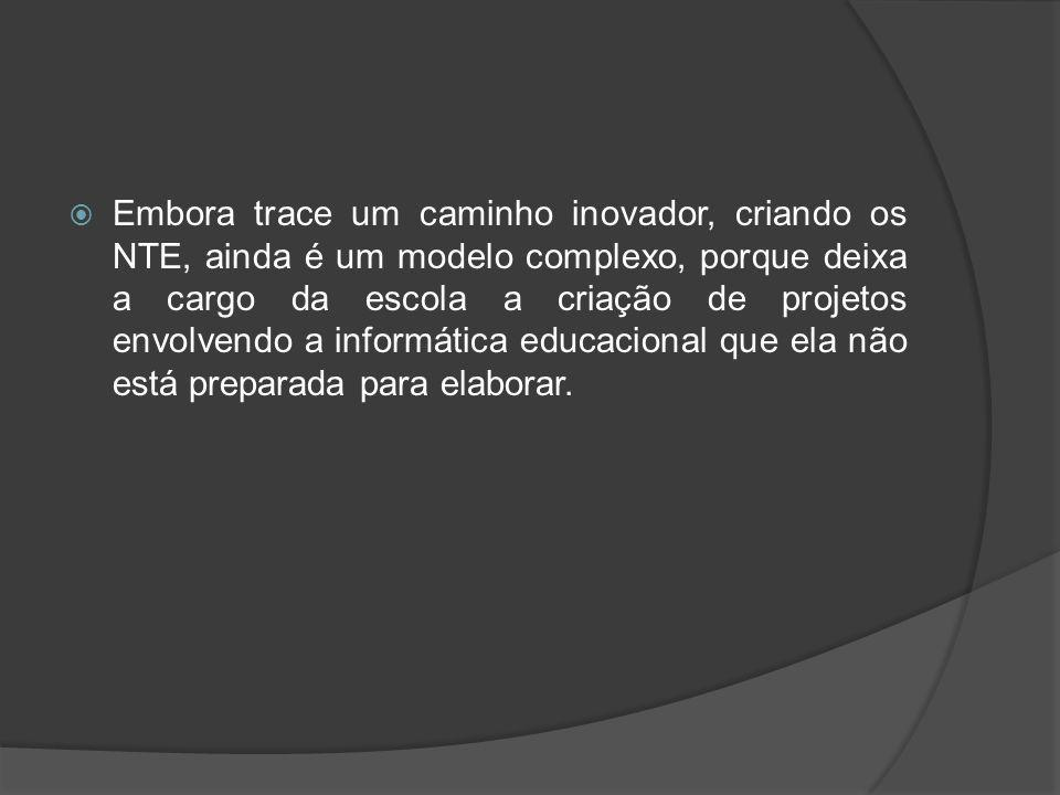 Embora trace um caminho inovador, criando os NTE, ainda é um modelo complexo, porque deixa a cargo da escola a criação de projetos envolvendo a informática educacional que ela não está preparada para elaborar.