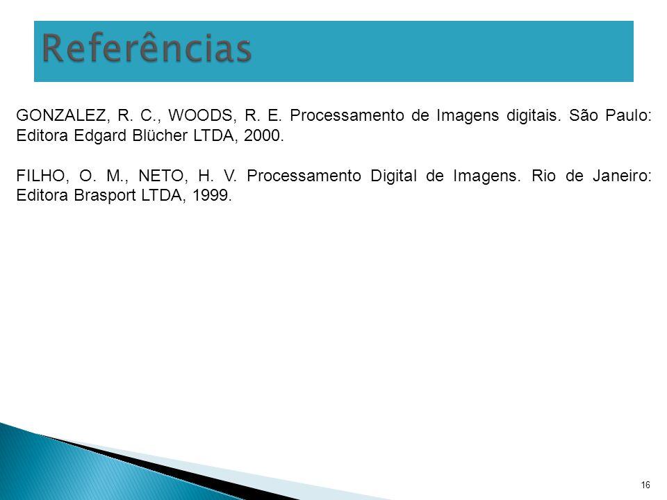Referências GONZALEZ, R. C., WOODS, R. E. Processamento de Imagens digitais. São Paulo: Editora Edgard Blücher LTDA, 2000.