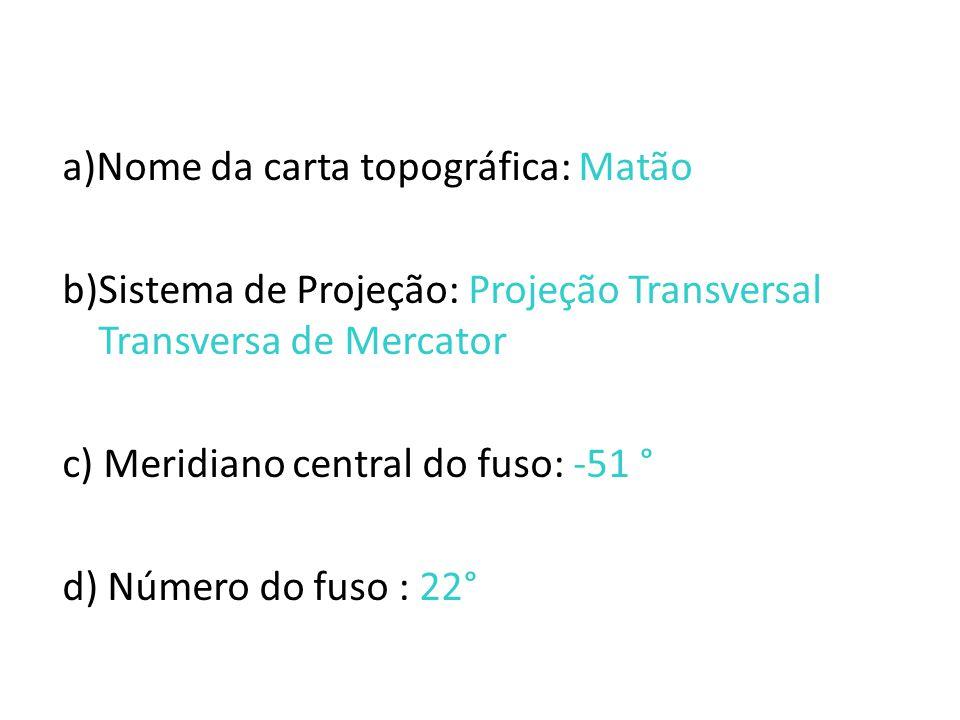 a)Nome da carta topográfica: Matão b)Sistema de Projeção: Projeção Transversal Transversa de Mercator c) Meridiano central do fuso: -51 ° d) Número do fuso : 22°