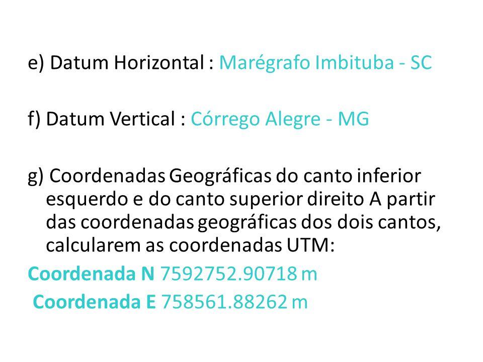 e) Datum Horizontal : Marégrafo Imbituba - SC