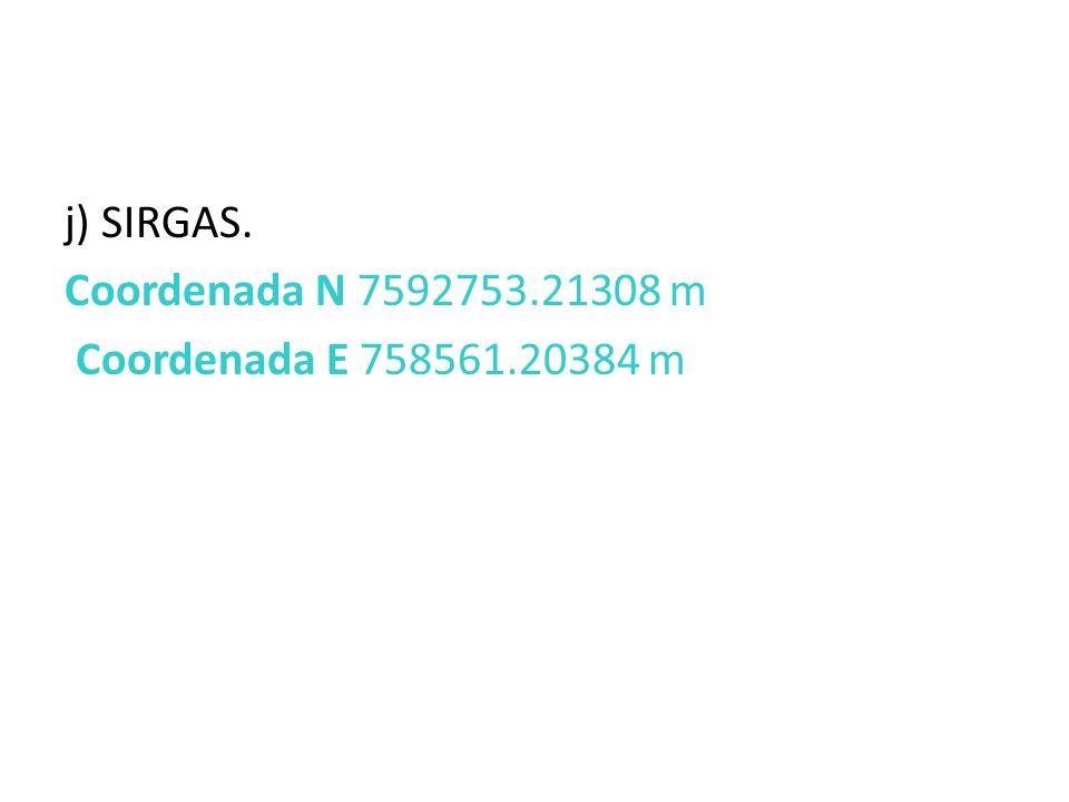 j) SIRGAS. Coordenada N 7592753.21308 m Coordenada E 758561.20384 m