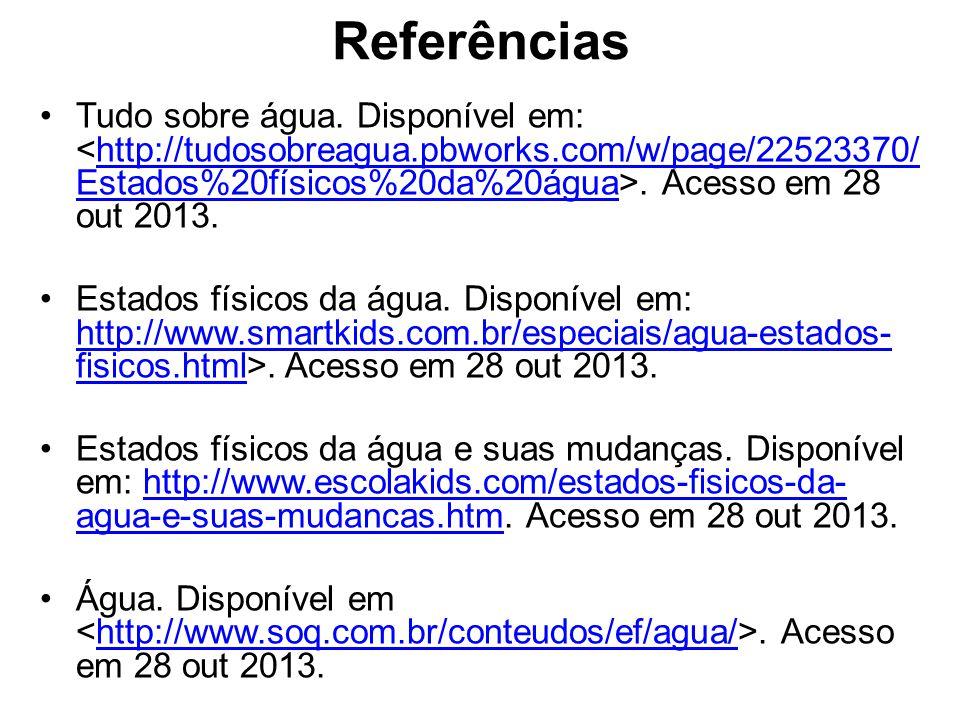 Referências Tudo sobre água. Disponível em: <http://tudosobreagua.pbworks.com/w/page/22523370/Estados%20físicos%20da%20água>. Acesso em 28 out 2013.