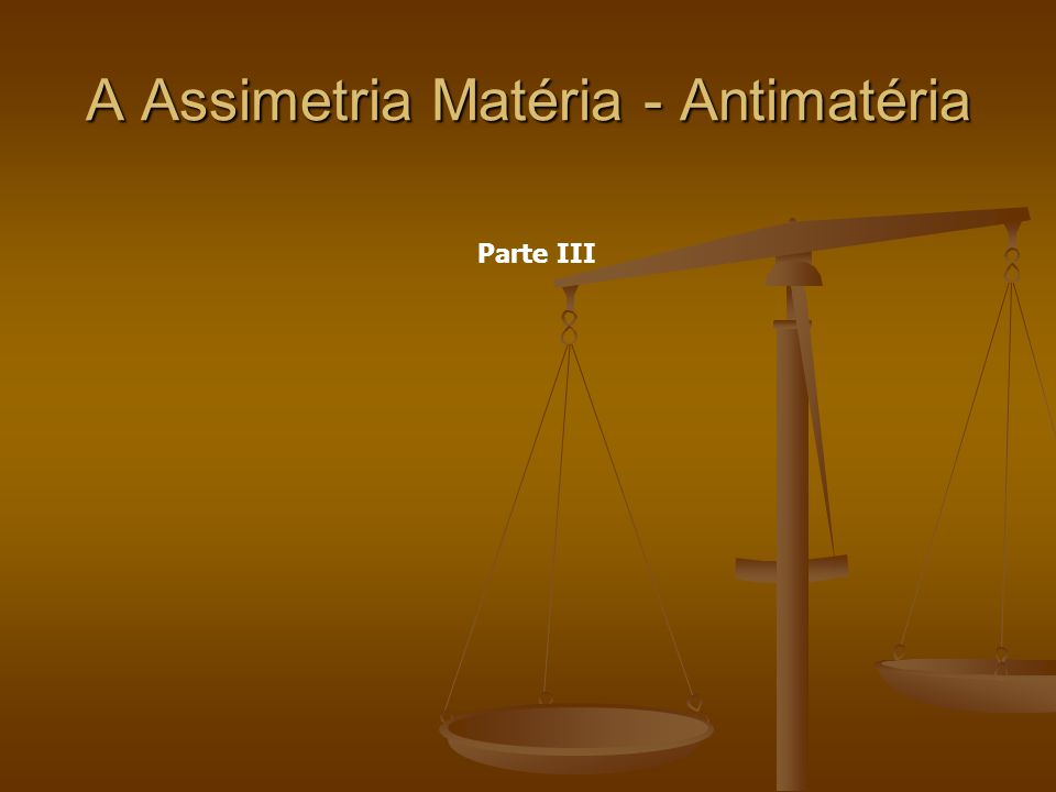 A Assimetria Matéria - Antimatéria