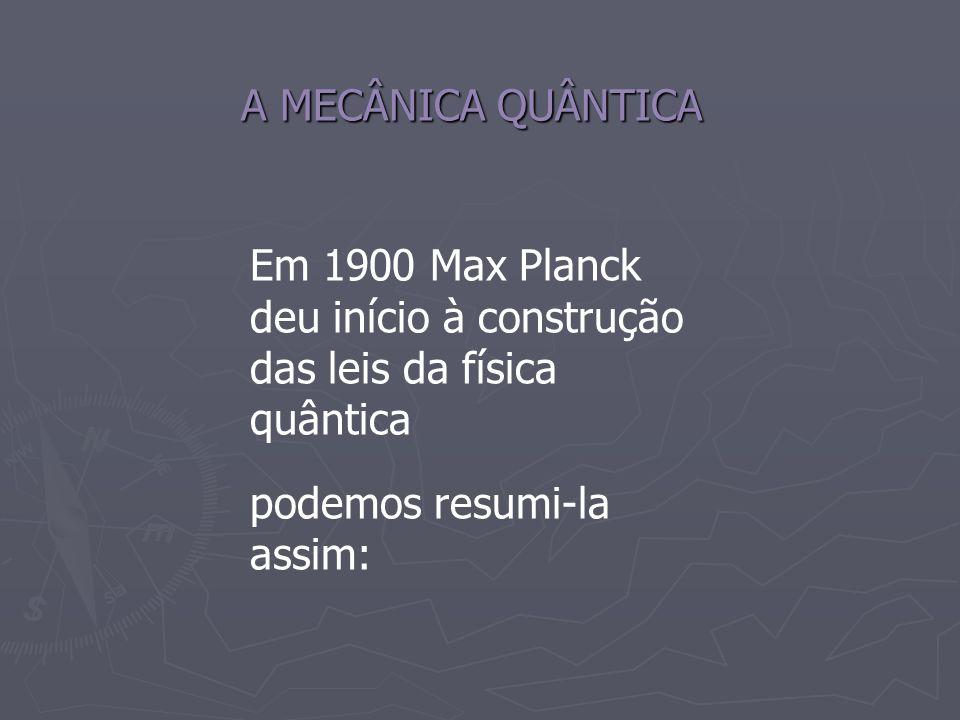 A MECÂNICA QUÂNTICA Em 1900 Max Planck deu início à construção das leis da física quântica.