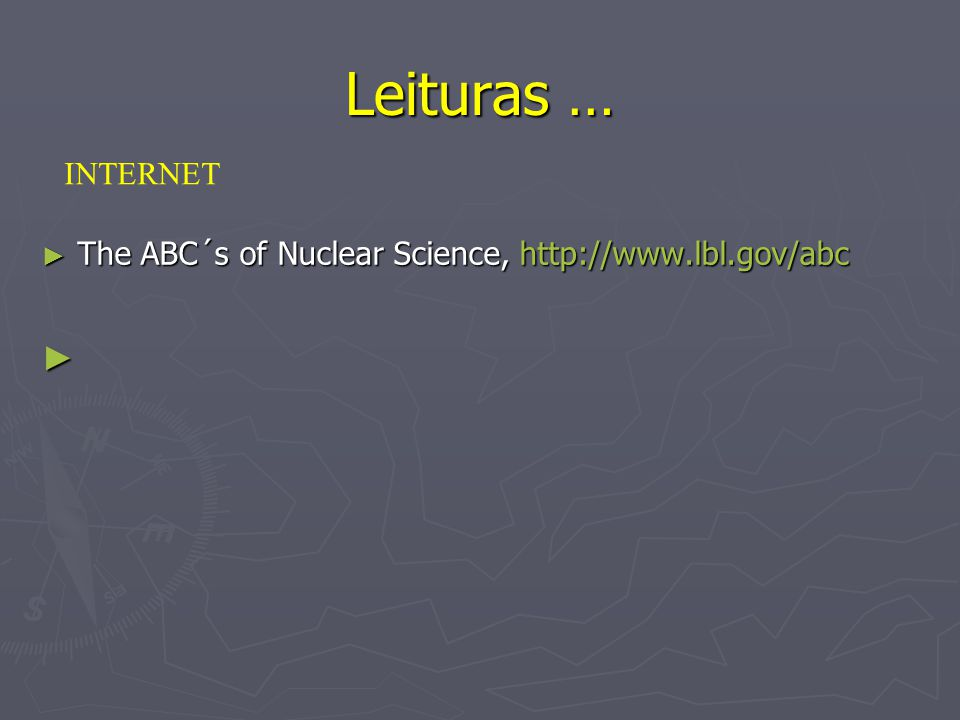 Leituras … INTERNET The ABC´s of Nuclear Science, http://www.lbl.gov/abc