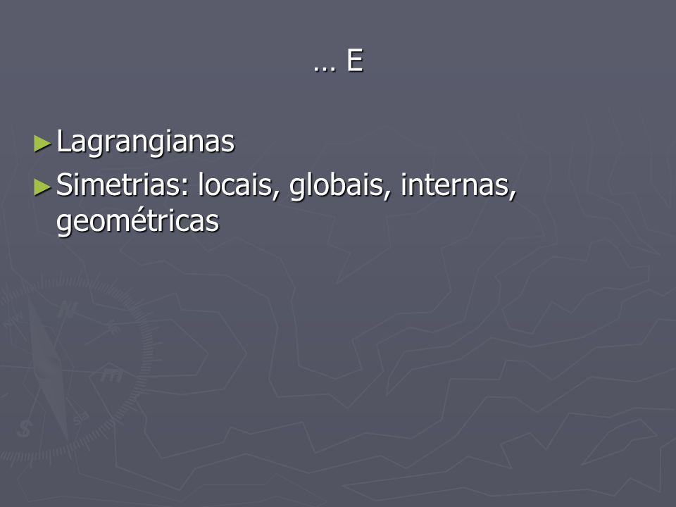 … E Lagrangianas Simetrias: locais, globais, internas, geométricas