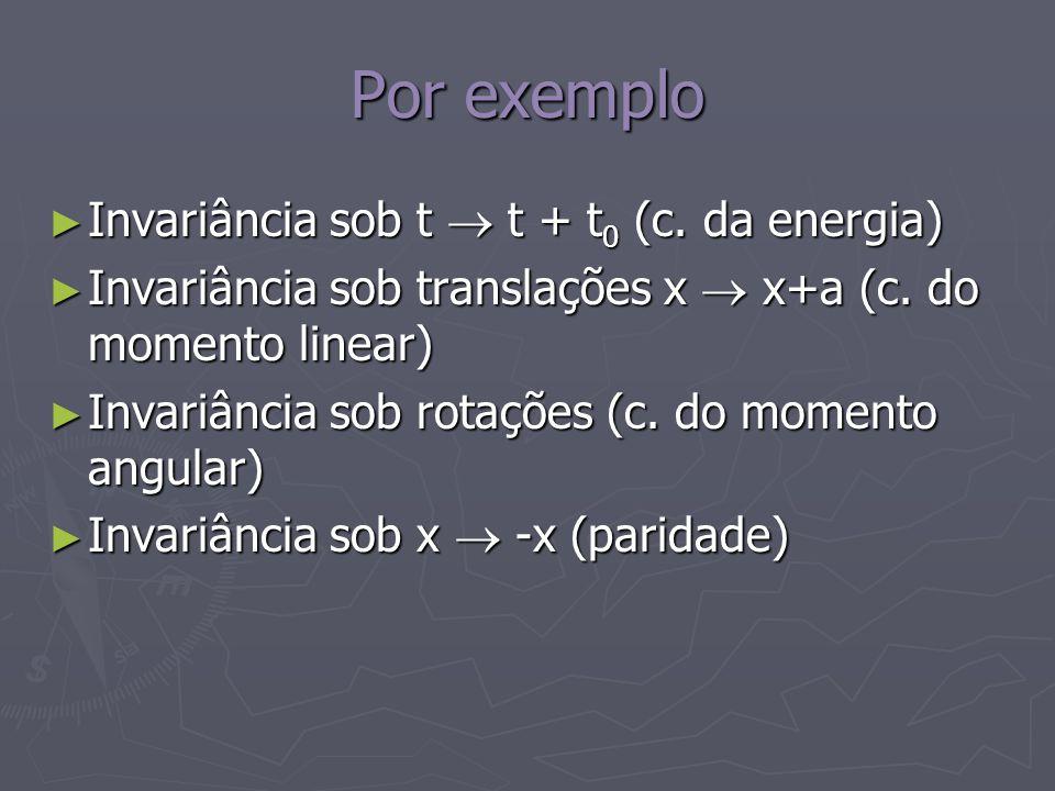 Por exemplo Invariância sob t  t + t0 (c. da energia)