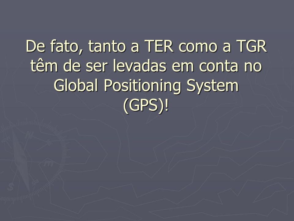 De fato, tanto a TER como a TGR têm de ser levadas em conta no Global Positioning System (GPS)!