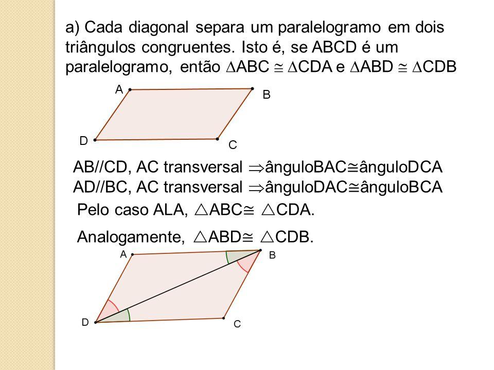 a) Cada diagonal separa um paralelogramo em dois triângulos congruentes. Isto é, se ABCD é um paralelogramo, então ABC  CDA e ABD  CDB