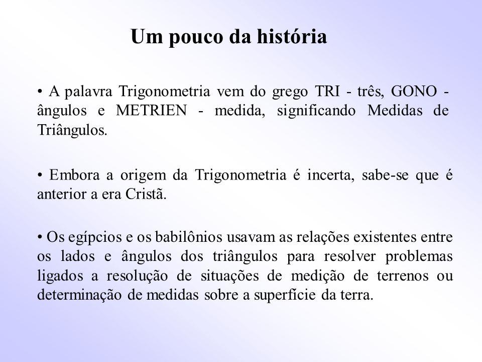 Um pouco da história • A palavra Trigonometria vem do grego TRI - três, GONO - ângulos e METRIEN - medida, significando Medidas de Triângulos.