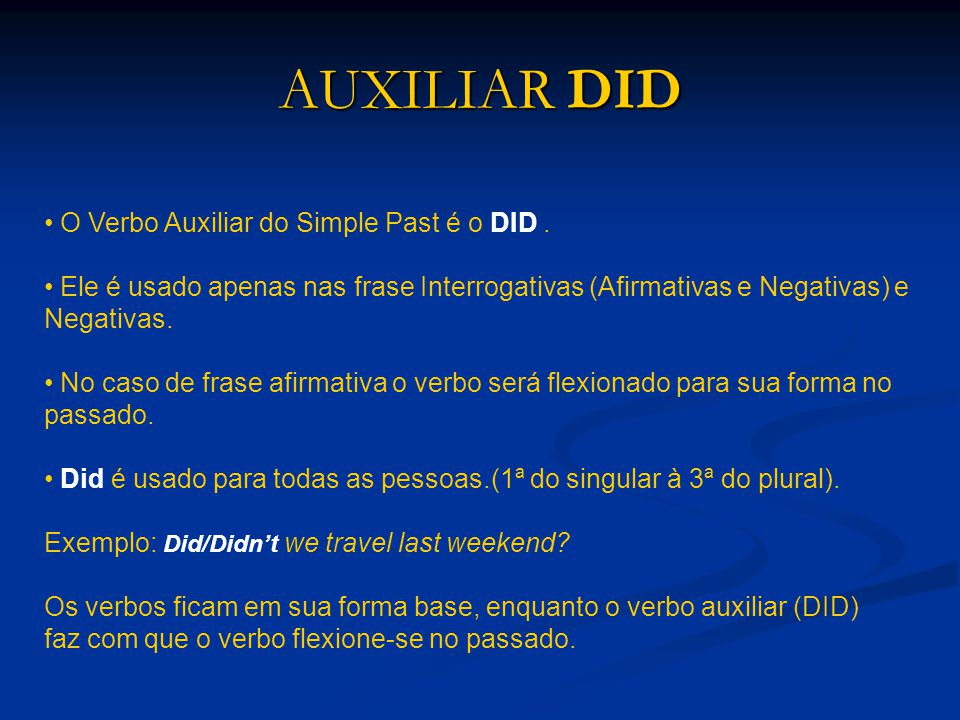 AUXILIAR DID O Verbo Auxiliar do Simple Past é o DID .