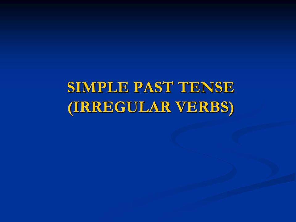 SIMPLE PAST TENSE (IRREGULAR VERBS)