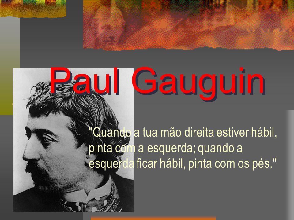 Paul Gauguin Quando a tua mão direita estiver hábil, pinta com a esquerda; quando a esquerda ficar hábil, pinta com os pés.