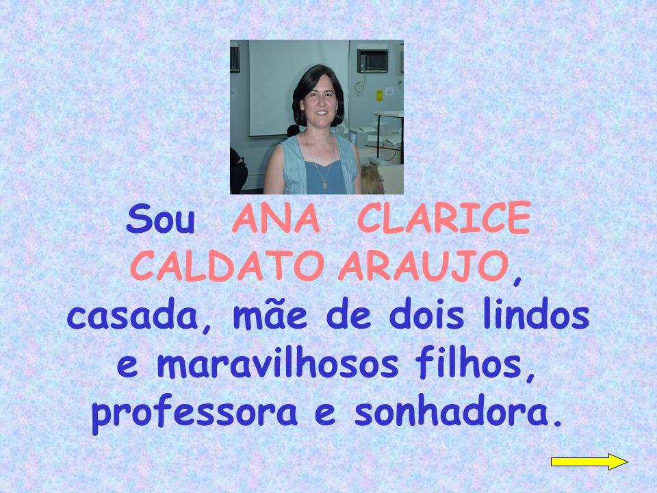 Sou ANA CLARICE CALDATO ARAUJO, casada, mãe de dois lindos e maravilhosos filhos, professora e sonhadora.