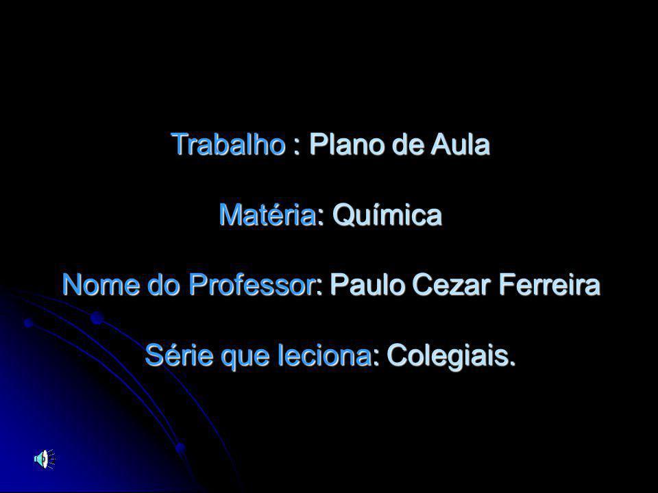 Trabalho : Plano de Aula Matéria: Química Nome do Professor: Paulo Cezar Ferreira Série que leciona: Colegiais.