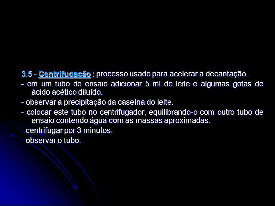 3.5 - Centrifugação : processo usado para acelerar a decantação.