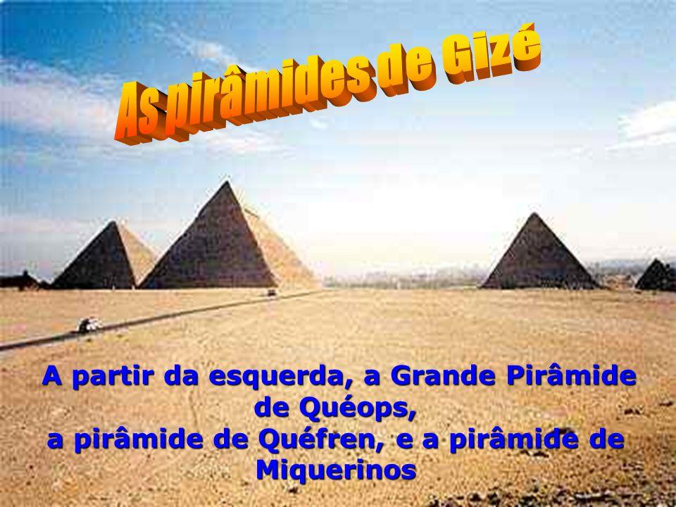 As pirâmides de Gizé A partir da esquerda, a Grande Pirâmide de Quéops, a pirâmide de Quéfren, e a pirâmide de Miquerinos.