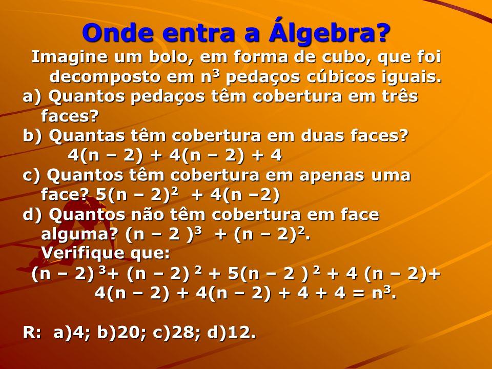 Onde entra a Álgebra Imagine um bolo, em forma de cubo, que foi decomposto em n3 pedaços cúbicos iguais.