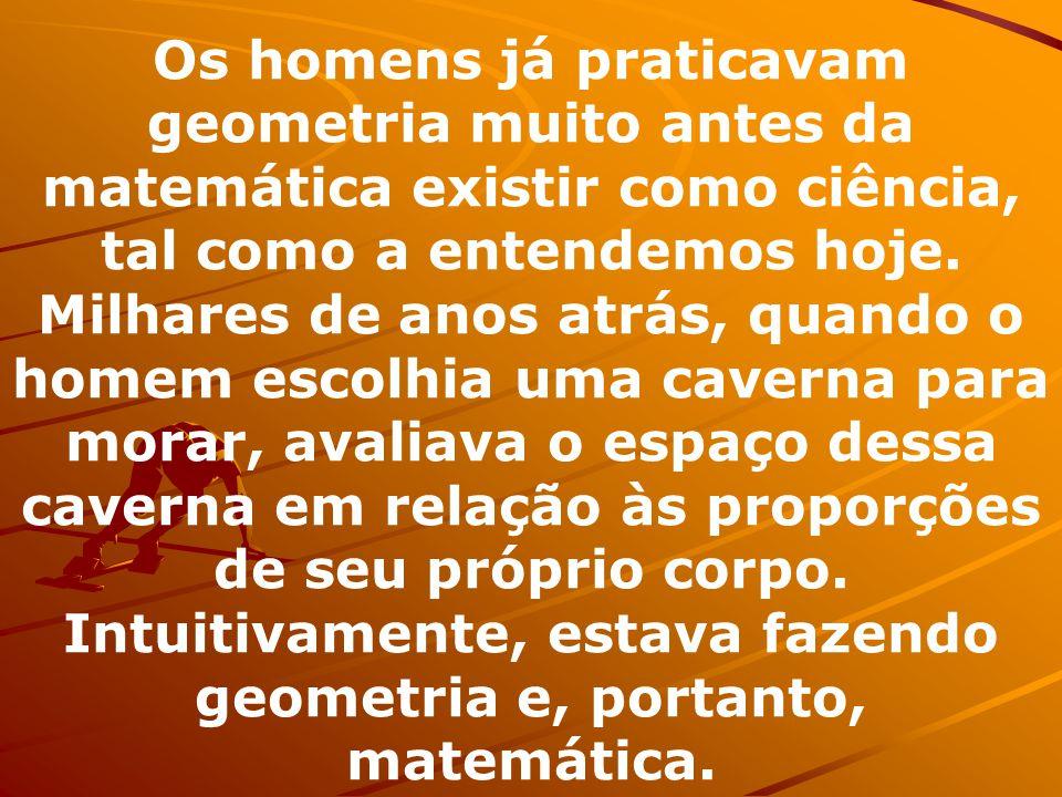Os homens já praticavam geometria muito antes da matemática existir como ciência, tal como a entendemos hoje.