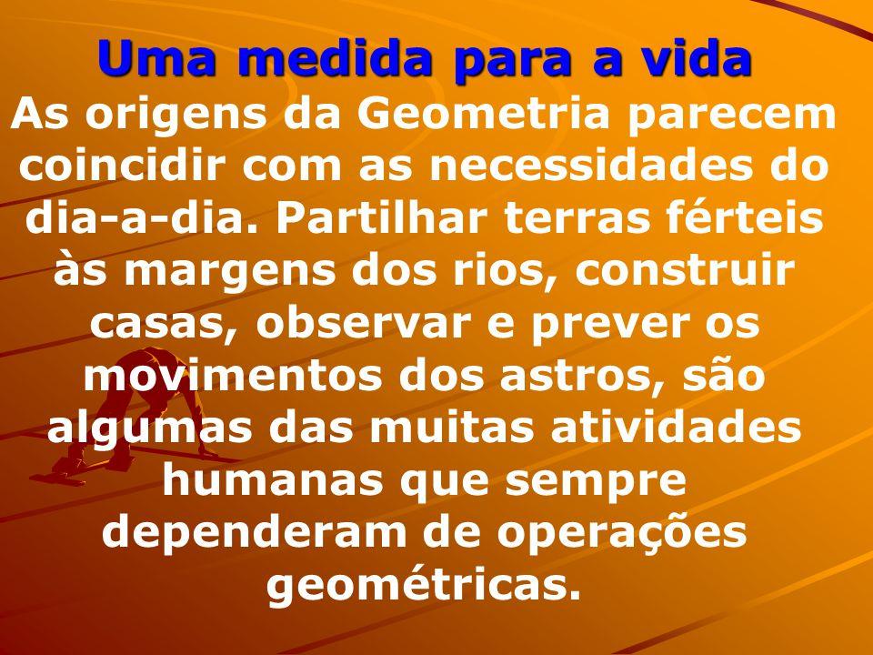 Uma medida para a vida As origens da Geometria parecem coincidir com as necessidades do dia-a-dia.