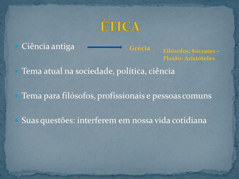 ÉTICA Ciência antiga Tema atual na sociedade, política, ciência