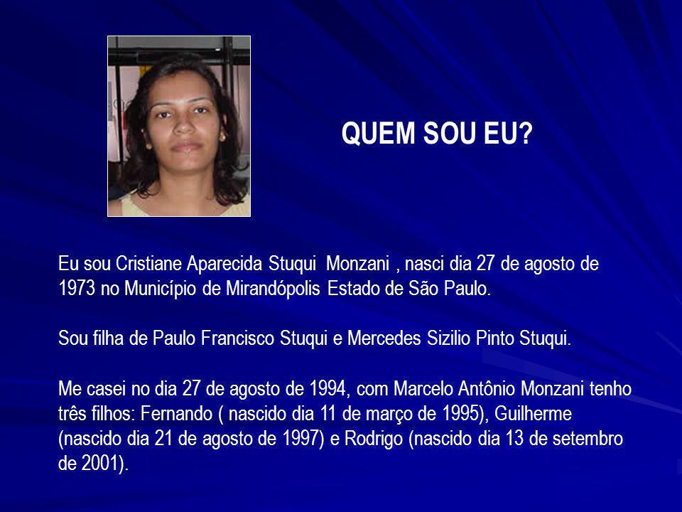 QUEM SOU EU Eu sou Cristiane Aparecida Stuqui Monzani , nasci dia 27 de agosto de 1973 no Município de Mirandópolis Estado de São Paulo.