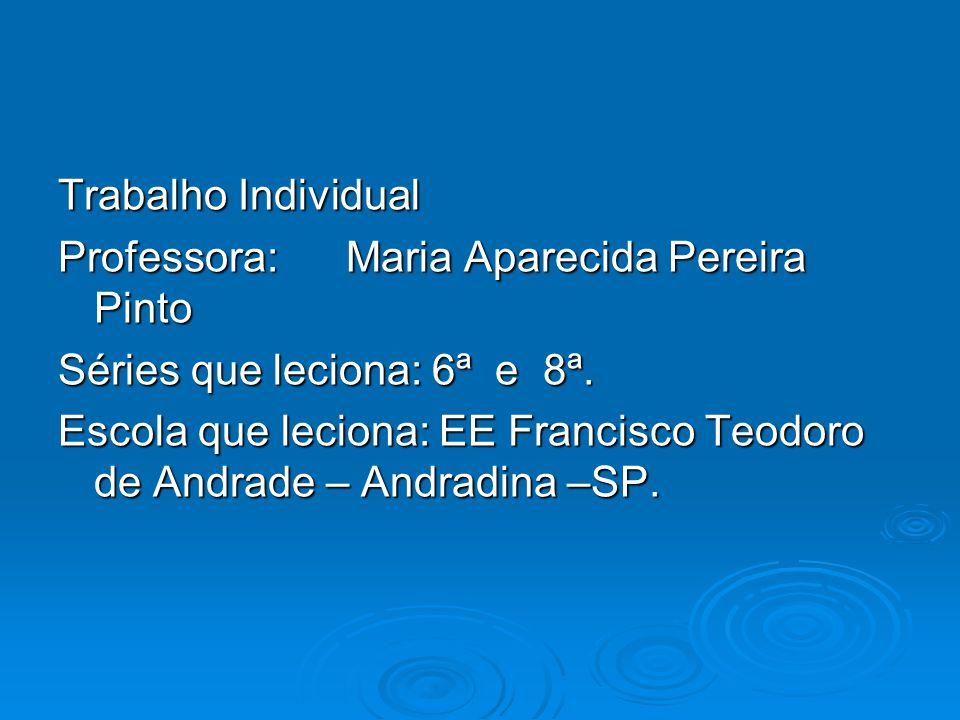 Trabalho Individual Professora: Maria Aparecida Pereira Pinto. Séries que leciona: 6ª e 8ª.