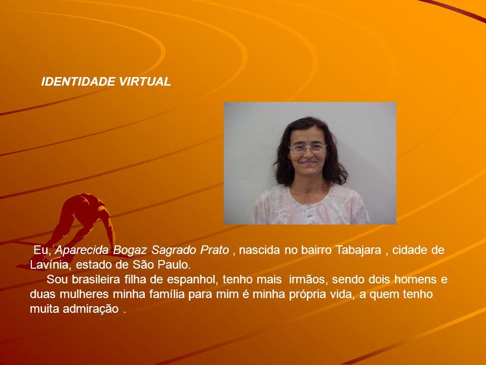 IDENTIDADE VIRTUAL Eu, Aparecida Bogaz Sagrado Prato , nascida no bairro Tabajara , cidade de Lavínia, estado de São Paulo.