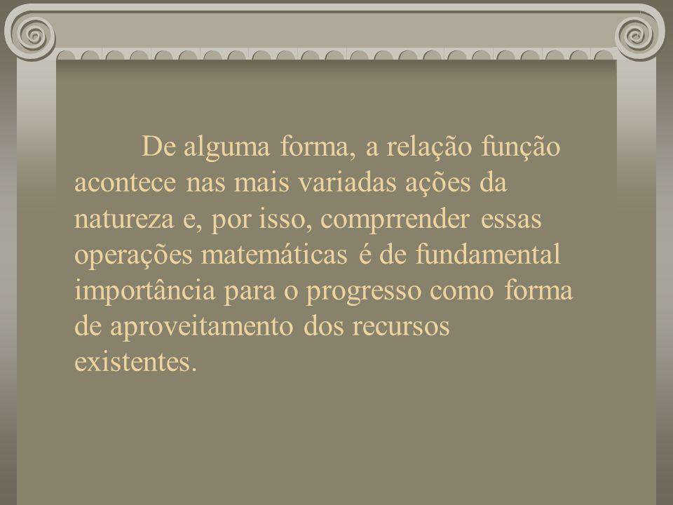 De alguma forma, a relação função acontece nas mais variadas ações da natureza e, por isso, comprrender essas operações matemáticas é de fundamental importância para o progresso como forma de aproveitamento dos recursos existentes.