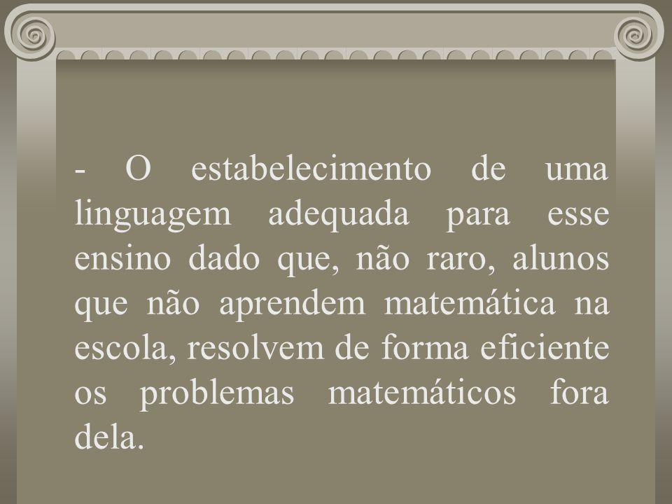 - O estabelecimento de uma linguagem adequada para esse ensino dado que, não raro, alunos que não aprendem matemática na escola, resolvem de forma eficiente os problemas matemáticos fora dela.