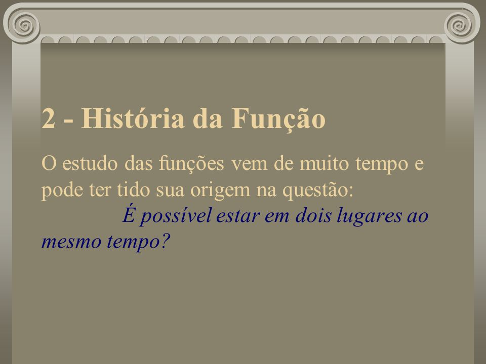 2 - História da Função O estudo das funções vem de muito tempo e pode ter tido sua origem na questão: É possível estar em dois lugares ao mesmo tempo