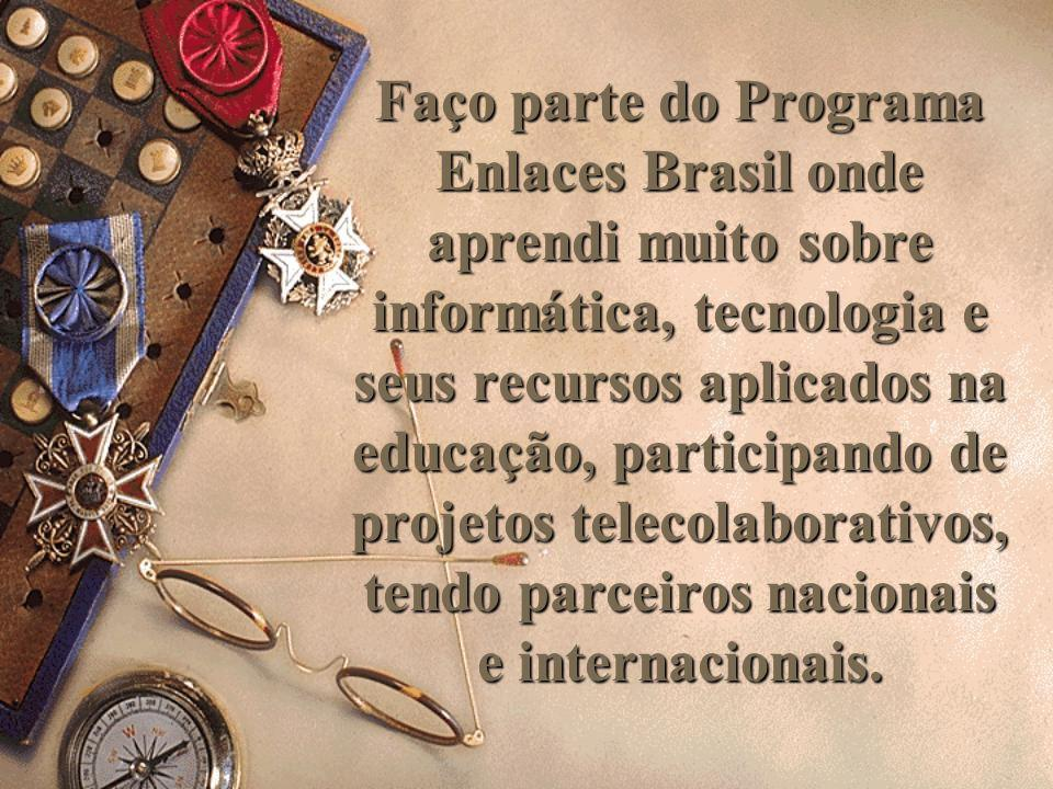 Faço parte do Programa Enlaces Brasil onde aprendi muito sobre informática, tecnologia e seus recursos aplicados na educação, participando de projetos telecolaborativos, tendo parceiros nacionais e internacionais.