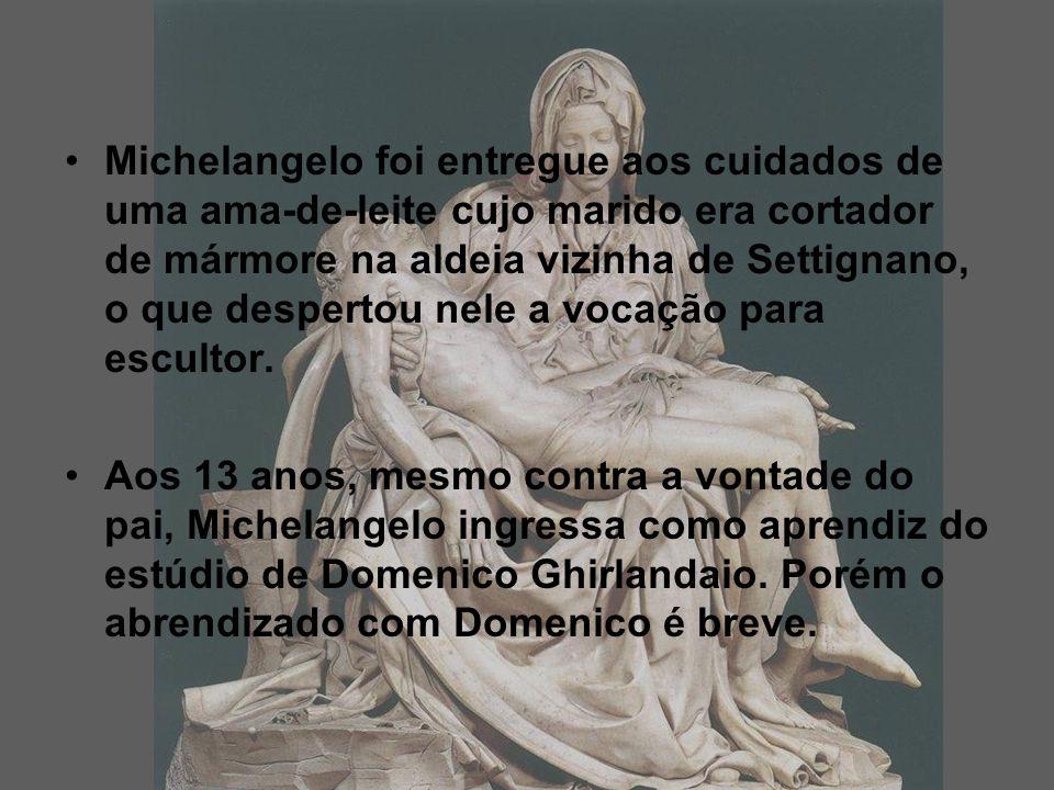 Michelangelo foi entregue aos cuidados de uma ama-de-leite cujo marido era cortador de mármore na aldeia vizinha de Settignano, o que despertou nele a vocação para escultor.