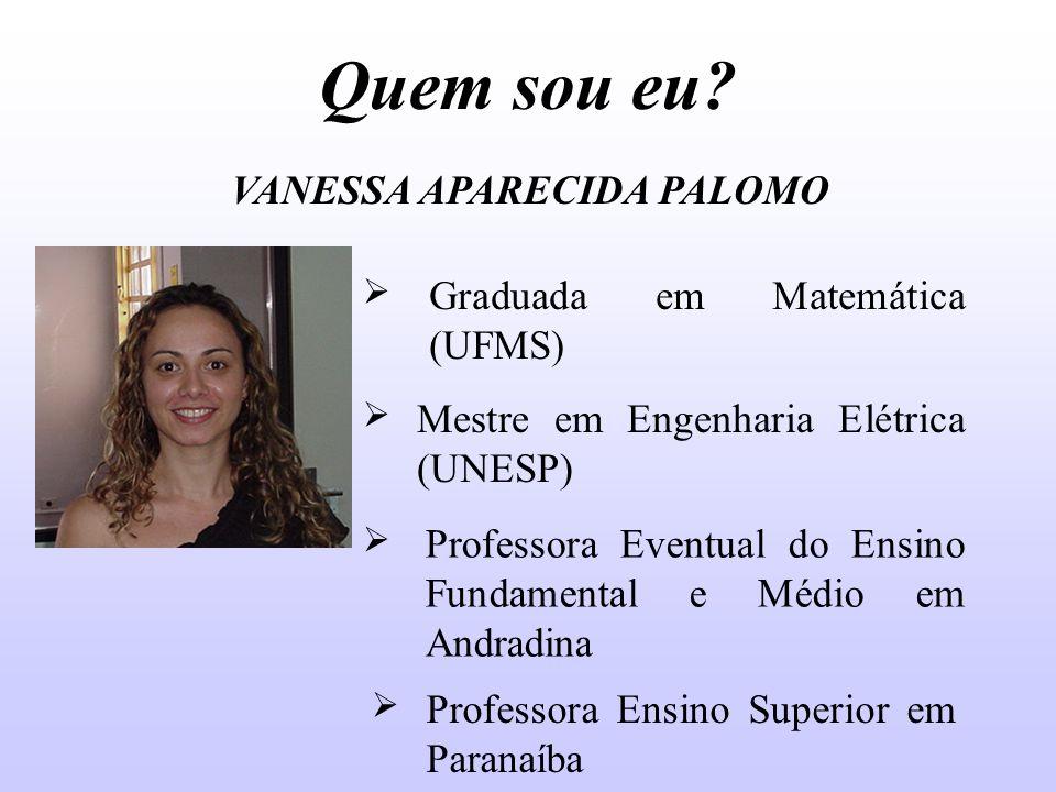 Quem sou eu VANESSA APARECIDA PALOMO Graduada em Matemática (UFMS)