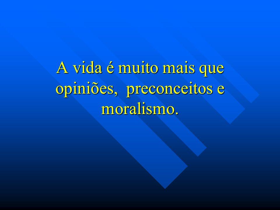 A vida é muito mais que opiniões, preconceitos e moralismo.