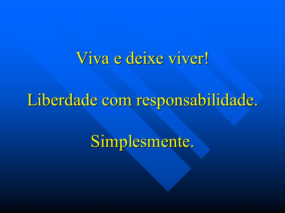 Viva e deixe viver! Liberdade com responsabilidade. Simplesmente.