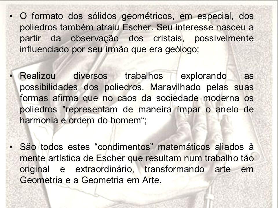O formato dos sólidos geométricos, em especial, dos poliedros também atraiu Escher. Seu interesse nasceu a partir da observação dos cristais, possivelmente influenciado por seu irmão que era geólogo;