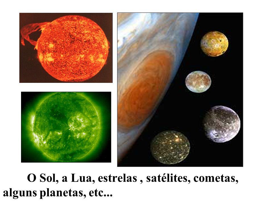 O Sol, a Lua, estrelas , satélites, cometas, alguns planetas, etc...