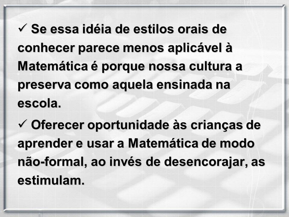 Se essa idéia de estilos orais de conhecer parece menos aplicável à Matemática é porque nossa cultura a preserva como aquela ensinada na escola.