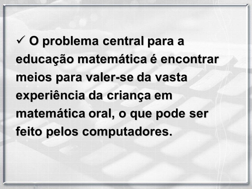 O problema central para a educação matemática é encontrar meios para valer-se da vasta experiência da criança em matemática oral, o que pode ser feito pelos computadores.