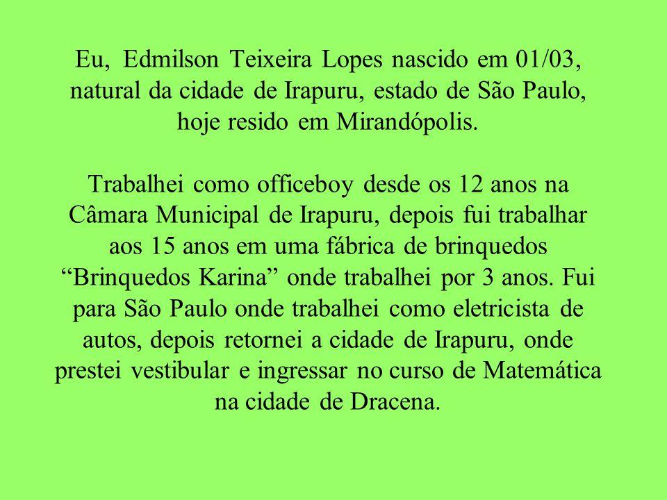 Eu, Edmilson Teixeira Lopes nascido em 01/03, natural da cidade de Irapuru, estado de São Paulo, hoje resido em Mirandópolis.