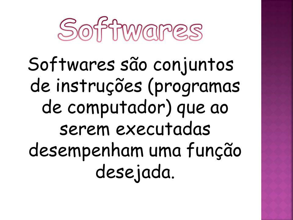 Softwares Softwares são conjuntos de instruções (programas de computador) que ao serem executadas desempenham uma função desejada.